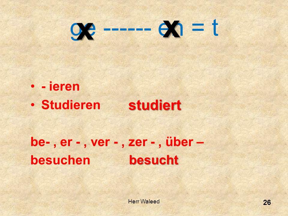 - ieren Studieren be-, er -, ver -, zer -, über – besuchen ge ------ en = t xx studiert besucht 26 Herr Waleed