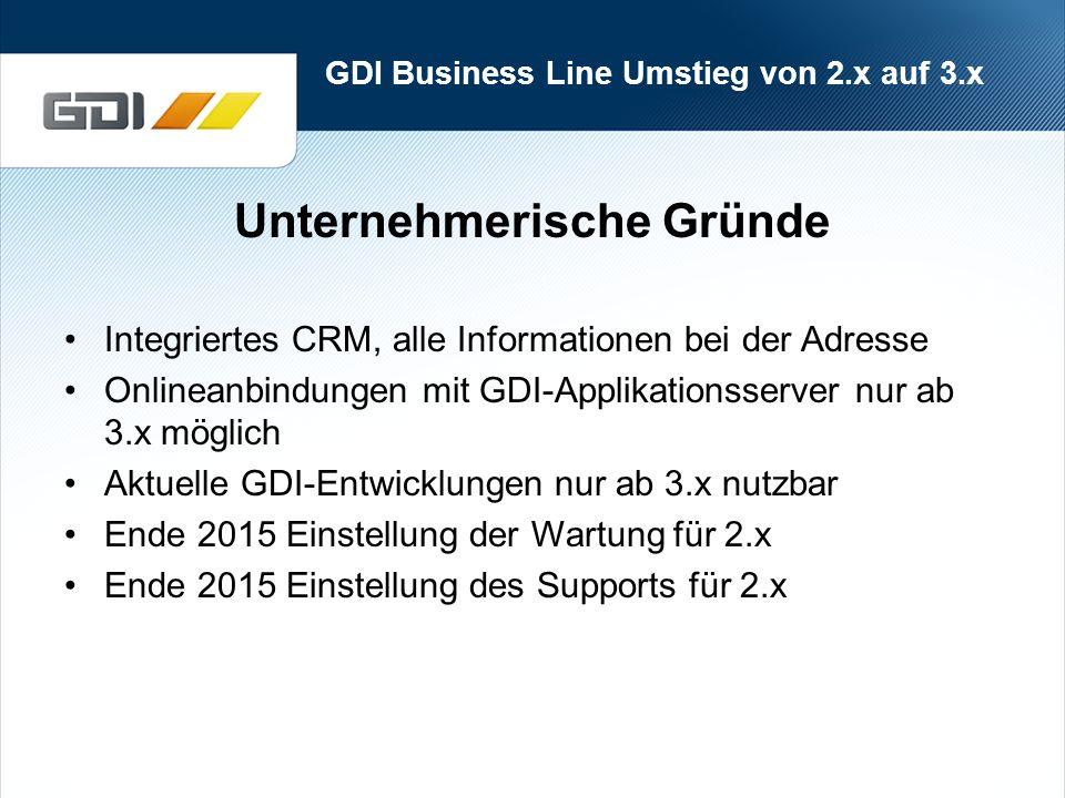 GDI Business Line Umstieg von 2.x auf 3.x Unternehmerische Gründe Integriertes CRM, alle Informationen bei der Adresse Onlineanbindungen mit GDI-Applikationsserver nur ab 3.x möglich Aktuelle GDI-Entwicklungen nur ab 3.x nutzbar Ende 2015 Einstellung der Wartung für 2.x Ende 2015 Einstellung des Supports für 2.x