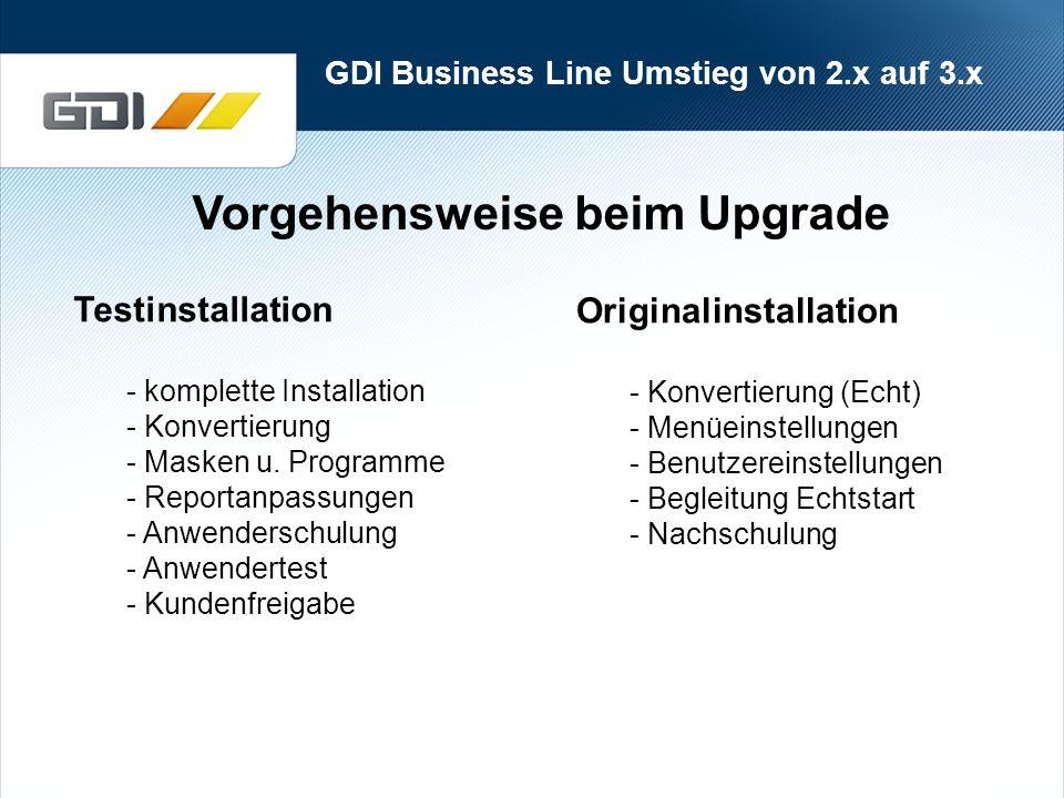 GDI Business Line Umstieg von 2.x auf 3.x Vorgehensweise beim Upgrade Originalinstallation - Konvertierung (Echt) - Menüeinstellungen - Benutzereinstellungen - Begleitung Echtstart - Nachschulung Testinstallation - komplette Installation - Konvertierung - Masken u.