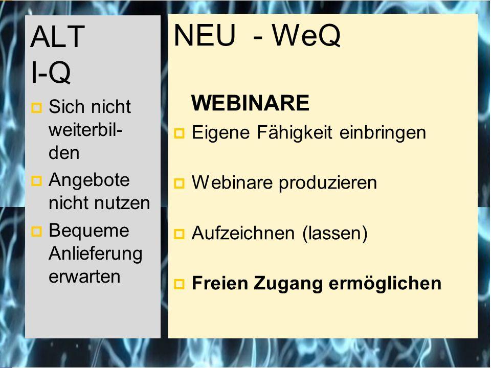 NEU - WeQ WEBINARE  Eigene Fähigkeit einbringen  Webinare produzieren  Aufzeichnen (lassen)  Freien Zugang ermöglichen ALT I-Q  Sich nicht weiterbil- den  Angebote nicht nutzen  Bequeme Anlieferung erwarten