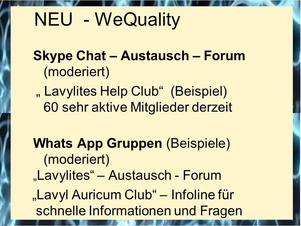 """NEU - WeQuality Skype Chat – Austausch – Forum (moderiert) """" Lavylites Help Club (Beispiel) 60 sehr aktive Mitglieder derzeit Whats App Gruppen (Beispiele) (moderiert) """" Lavylites – Austausch - Forum """"Lavyl Auricum Club – Infoline für schnelle Informationen und Fragen"""