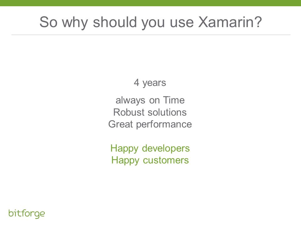 So why should you use Xamarin? always on Time Robust solutions Great performance Happy developers Happy customers 4 years