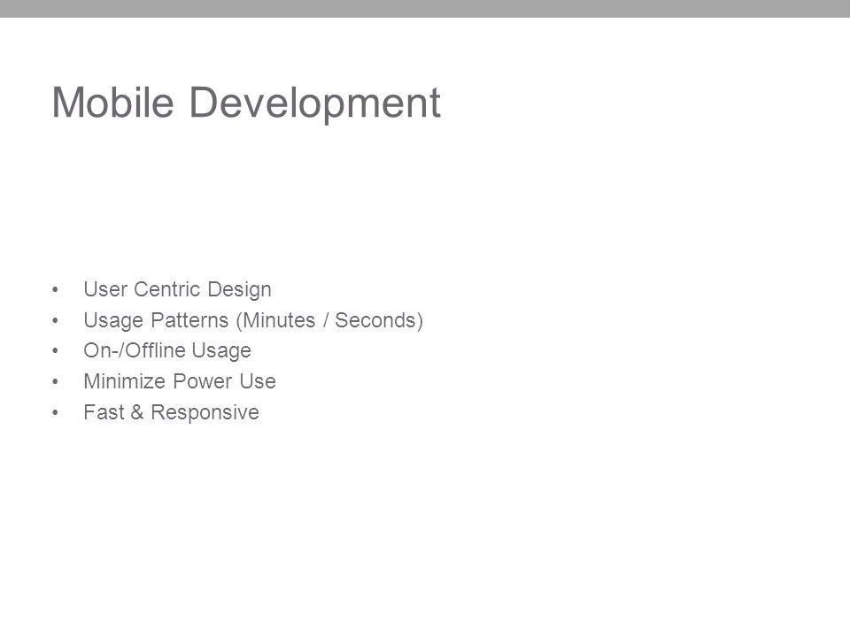 Mobile Development User Centric Design Usage Patterns (Minutes / Seconds) On-/Offline Usage Minimize Power Use Fast & Responsive