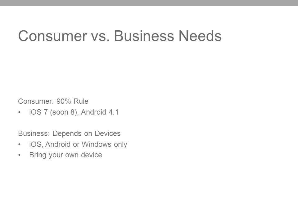 Consumer vs. Business Needs Consumer: 90% Rule iOS 7 (soon 8), Android 4.1 Business: Depends on Devices iOS, Android or Windows only Bring your own de