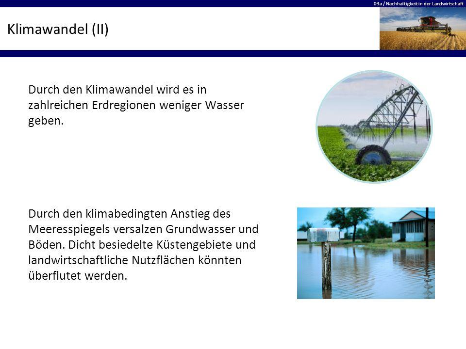 03a / Nachhaltigkeit in der Landwirtschaft Klimawandel (II) Durch den Klimawandel wird es in zahlreichen Erdregionen weniger Wasser geben. Durch den k