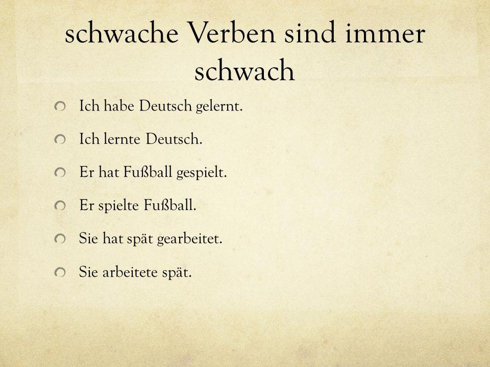 schwache Verben sind immer schwach Ich habe Deutsch gelernt. Ich lernte Deutsch. Er hat Fußball gespielt. Er spielte Fußball. Sie hat spät gearbeitet.