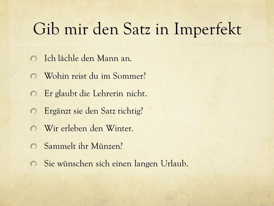 Gib mir den Satz in Imperfekt Ich lächle den Mann an. Wohin reist du im Sommer? Er glaubt die Lehrerin nicht. Ergänzt sie den Satz richtig? Wir erlebe