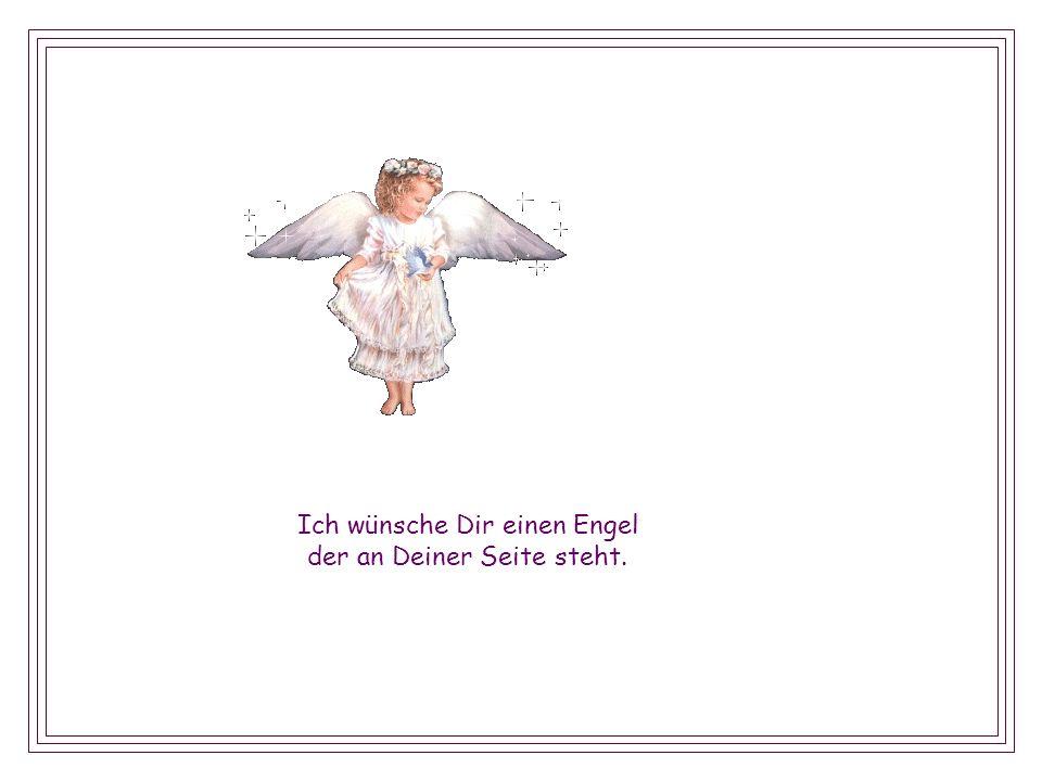 Ich wünsche Dir einen Engel der an Deiner Seite steht.