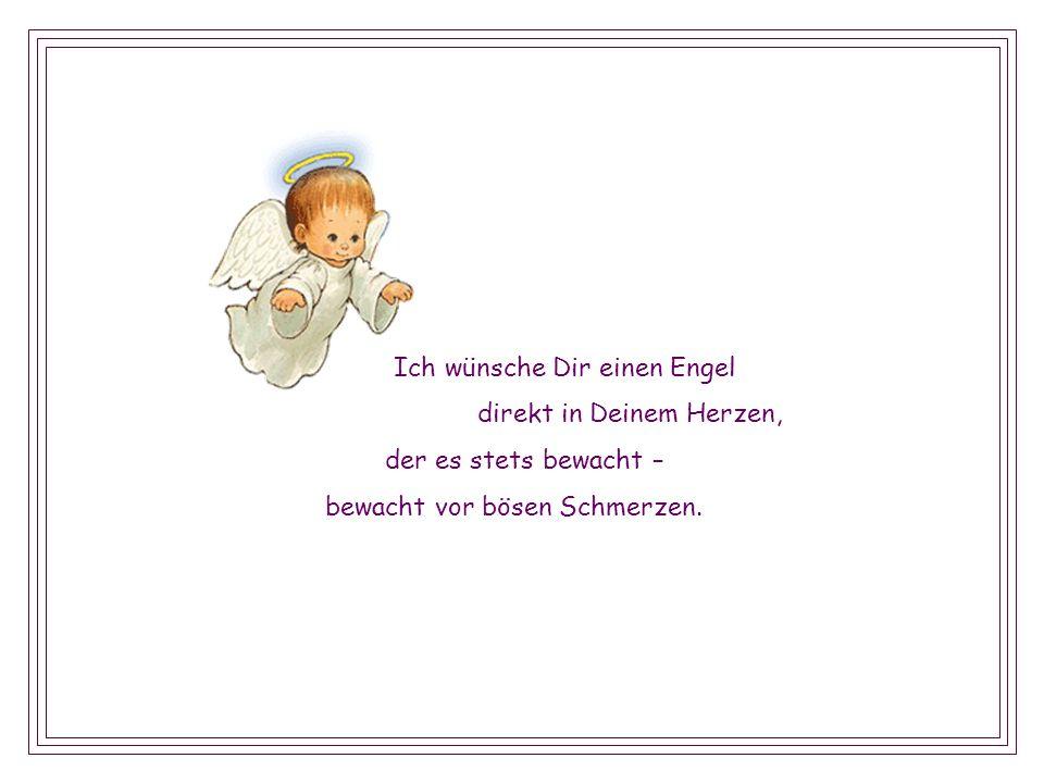 Ich wünsche Dir einen Engel und sei er noch so klein, er möge immer – mit und bei Dir sein.