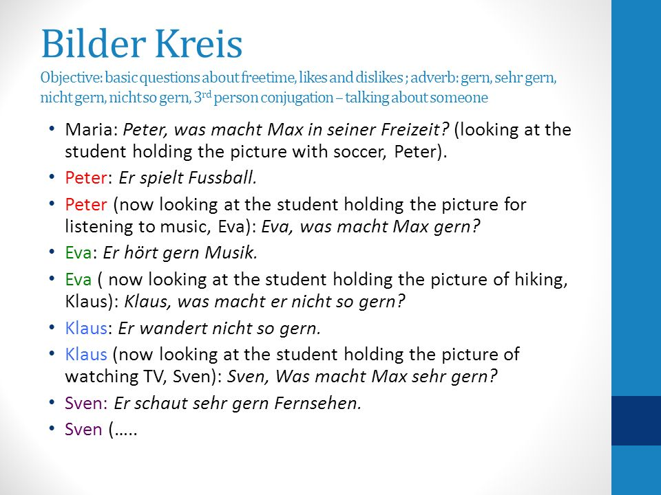 Bilder Kreis Objective: basic questions about freetime, likes and dislikes ; adverb: gern, sehr gern, nicht gern, nicht so gern, 3 rd person conjugation – talking about someone Maria: Peter, was macht Max in seiner Freizeit.