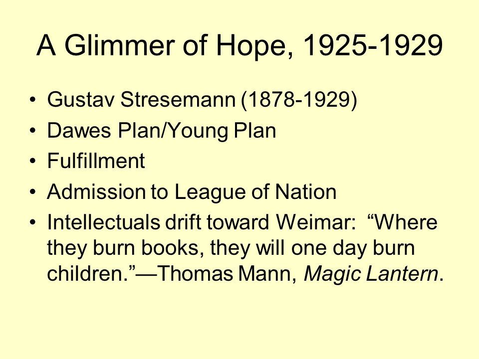 A Glimmer of Hope, 1925-1929 Gustav Stresemann (1878-1929) Dawes Plan/Young Plan Fulfillment Admission to League of Nation Intellectuals drift toward Weimar: Where they burn books, they will one day burn children. —Thomas Mann, Magic Lantern.