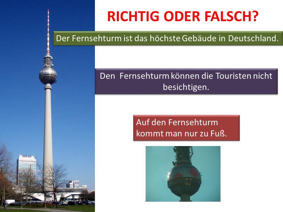 RICHTIG ODER FALSCH? Der Fernsehturm ist das höchste Gebäude in Deutschland. Auf den Fernsehturm kommt man nur zu Fuß. Auf den Fernsehturm kommt man n