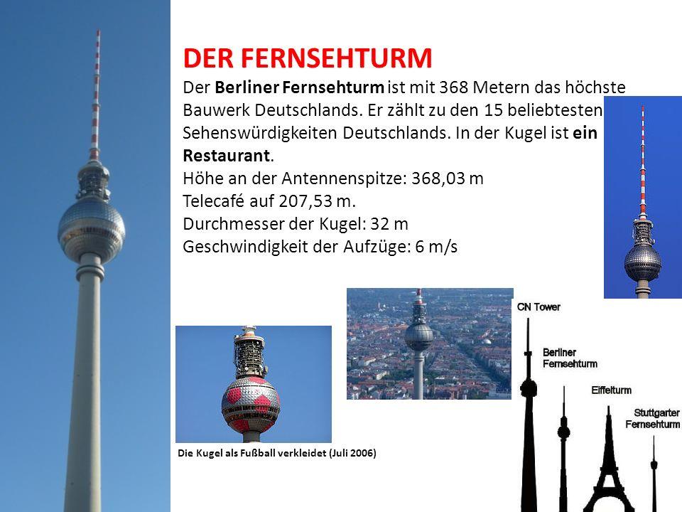 DER FERNSEHTURM Der Berliner Fernsehturm ist mit 368 Metern das höchste Bauwerk Deutschlands. Er zählt zu den 15 beliebtesten Sehenswürdigkeiten Deuts