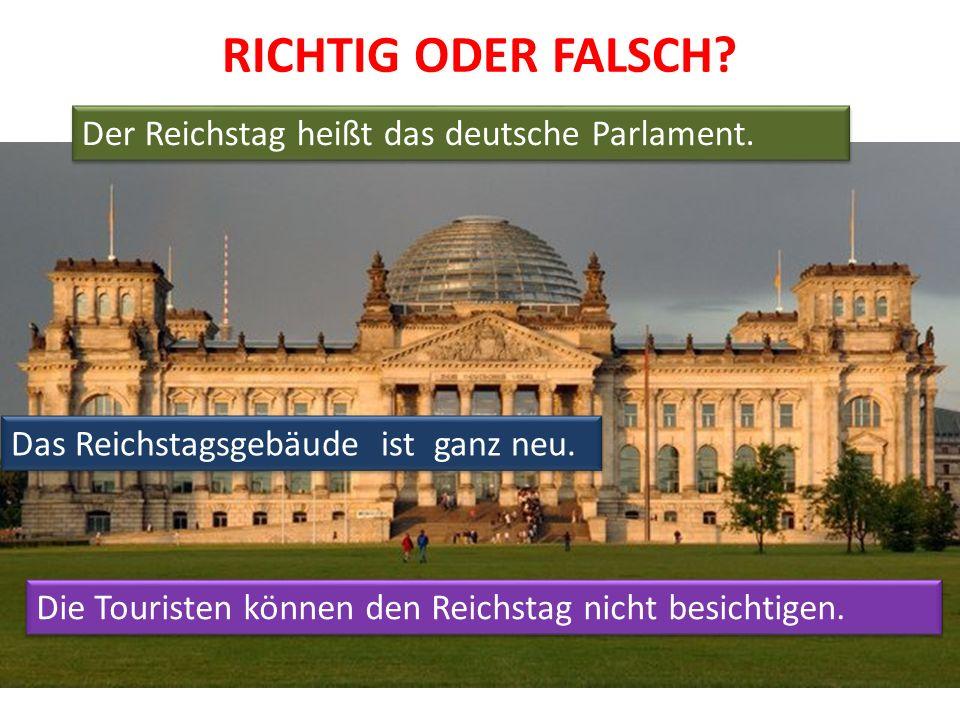 RICHTIG ODER FALSCH? Der Reichstag heißt das deutsche Parlament. Das Reichstagsgebäude ist ganz neu. Die Touristen können den Reichstag nicht besichti