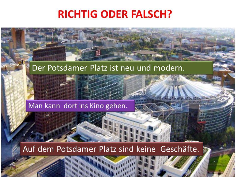 RICHTIG ODER FALSCH? Der Potsdamer Platz ist neu und modern. Man kann dort ins Kino gehen. Auf dem Potsdamer Platz sind keine Geschäfte.