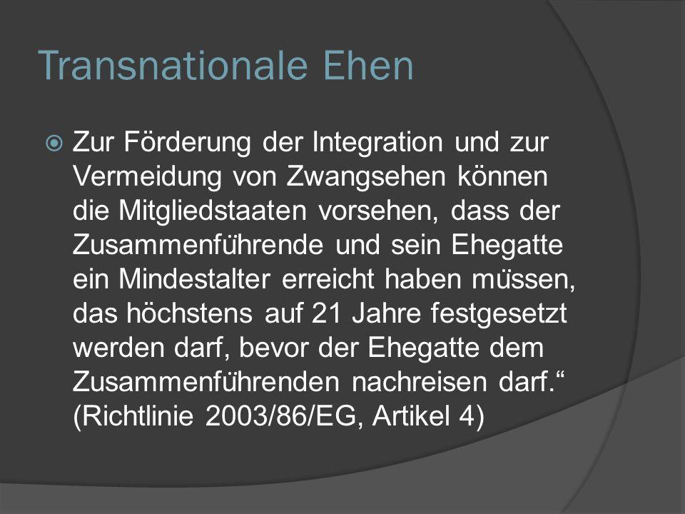 Transnationale Ehen  Zur Förderung der Integration und zur Vermeidung von Zwangsehen können die Mitgliedstaaten vorsehen, dass der Zusammenfu ̈ hrende und sein Ehegatte ein Mindestalter erreicht haben mu ̈ ssen, das höchstens auf 21 Jahre festgesetzt werden darf, bevor der Ehegatte dem Zusammenfu ̈ hrenden nachreisen darf. (Richtlinie 2003/86/EG, Artikel 4)