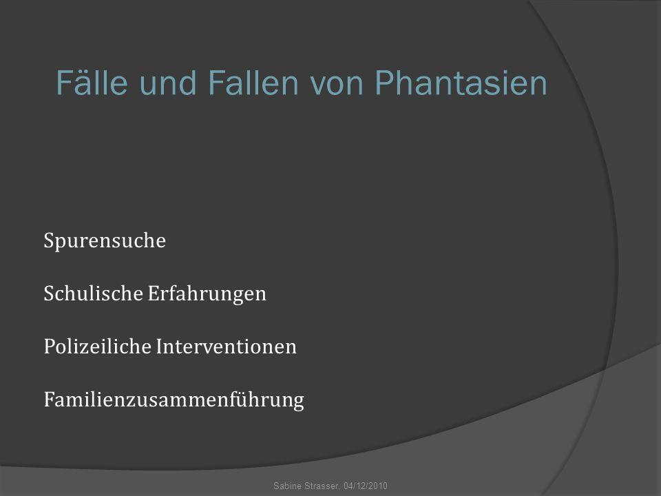 Fälle und Fallen von Phantasien Spurensuche Schulische Erfahrungen Polizeiliche Interventionen Familienzusammenführung Sabine Strasser, 04/12/2010