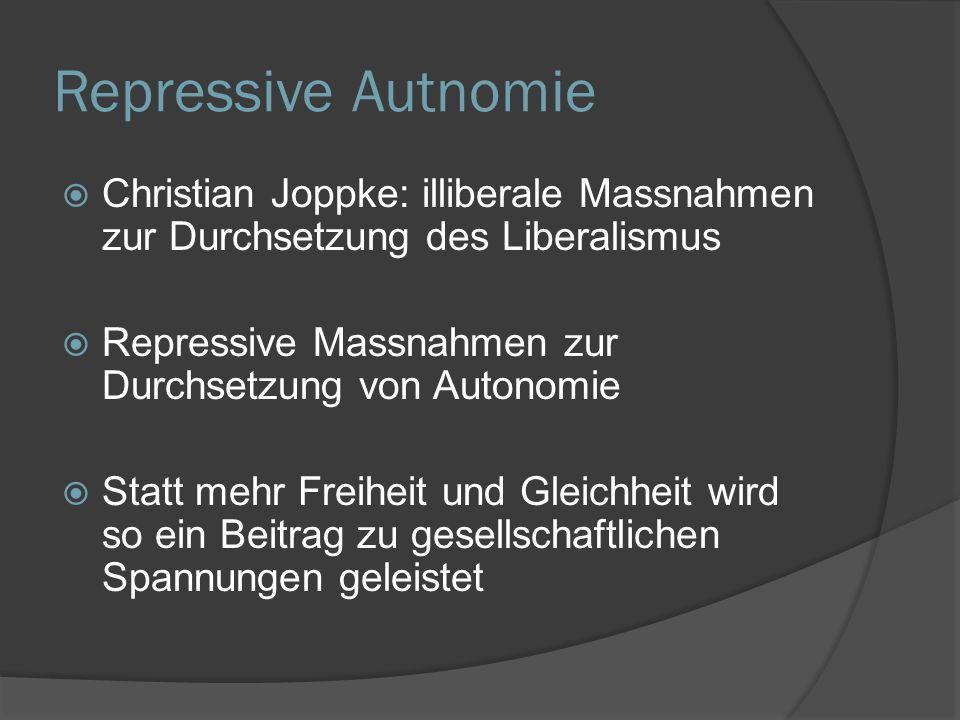 Repressive Autnomie  Christian Joppke: illiberale Massnahmen zur Durchsetzung des Liberalismus  Repressive Massnahmen zur Durchsetzung von Autonomie  Statt mehr Freiheit und Gleichheit wird so ein Beitrag zu gesellschaftlichen Spannungen geleistet