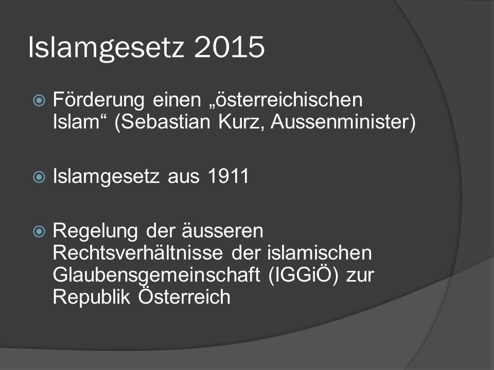 """Islamgesetz 2015  Förderung einen """"österreichischen Islam (Sebastian Kurz, Aussenminister)  Islamgesetz aus 1911  Regelung der äusseren Rechtsverhältnisse der islamischen Glaubensgemeinschaft (IGGiÖ) zur Republik Österreich"""