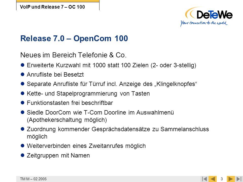 TM M – 02.20054 VoIP und Release 7 – OC 100 Release 7.0 – OpenCom 100 OpenVoice 200 Ansage-/Absagetexte zeitabhängig schaltbar Sprachansagen speichern und einspielen eMail als Benachrichtigung (wie Benachrichtigungsruf sofort oder zu vorgegebener Zeit) OpenAttendant Alternative Ansage bei Vermitteln auf Besetzt (auch extern) Spezielle Features HKZ/analoger Amtsanschluss jetzt auch an OpenCom 510 (MT+A1-4) Österreich: PtMP mit 1ter MSN (Mehrgeräteanschl.