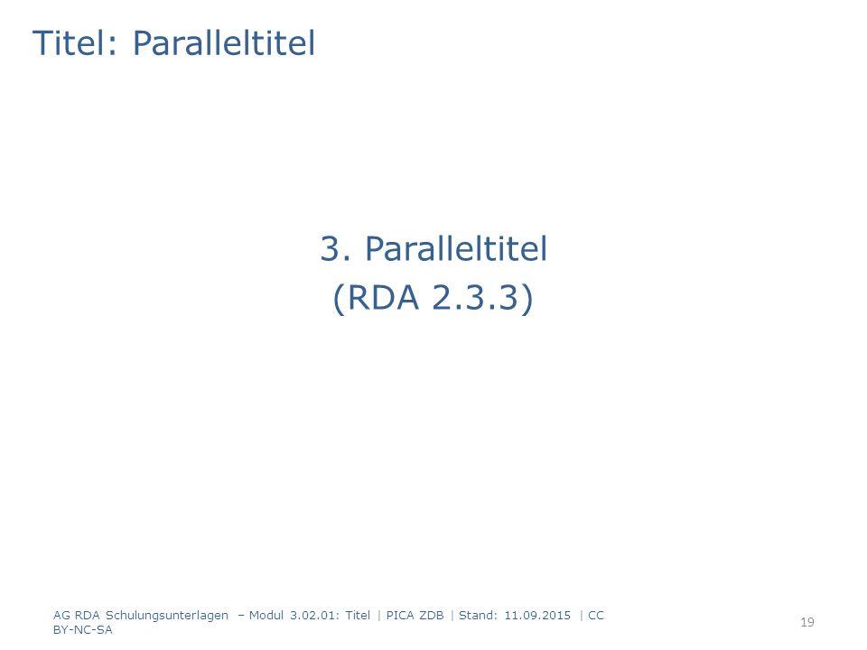 Titel: Paralleltitel 3. Paralleltitel (RDA 2.3.3) AG RDA Schulungsunterlagen – Modul 3.02.01: Titel | PICA ZDB | Stand: 11.09.2015 | CC BY-NC-SA 19