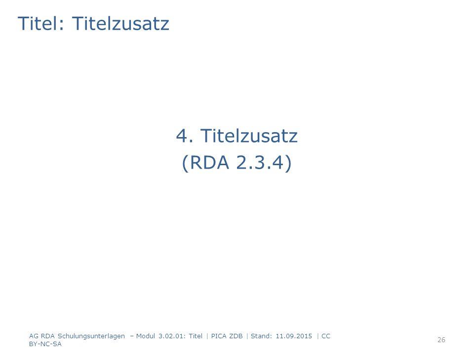 Titel: Titelzusatz 4. Titelzusatz (RDA 2.3.4) AG RDA Schulungsunterlagen – Modul 3.02.01: Titel | PICA ZDB | Stand: 11.09.2015 | CC BY-NC-SA 26
