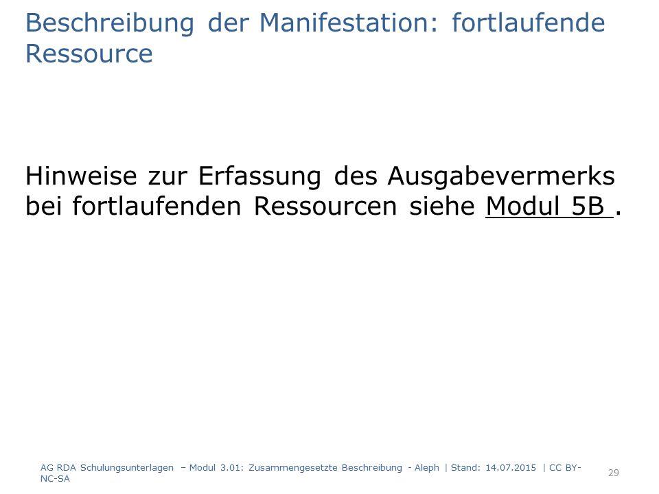 Beschreibung der Manifestation: fortlaufende Ressource Hinweise zur Erfassung des Ausgabevermerks bei fortlaufenden Ressourcen siehe Modul 5B. AG RDA