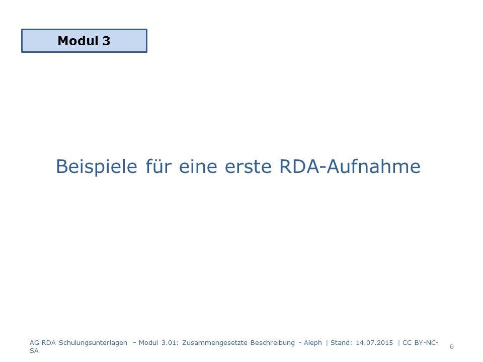 Beispiele für eine erste RDA-Aufnahme Modul 3 AG RDA Schulungsunterlagen – Modul 3.01: Zusammengesetzte Beschreibung - Aleph | Stand: 14.07.2015 | CC