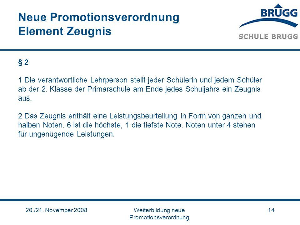 20./21. November 2008Weiterbildung neue Promotionsverordnung 14 Neue Promotionsverordnung Element Zeugnis § 2 1 Die verantwortliche Lehrperson stellt