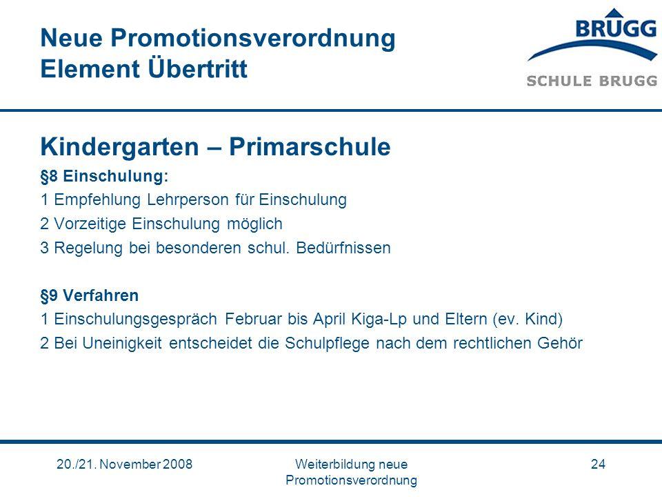 20./21. November 2008Weiterbildung neue Promotionsverordnung 24 Neue Promotionsverordnung Element Übertritt Kindergarten – Primarschule §8 Einschulung