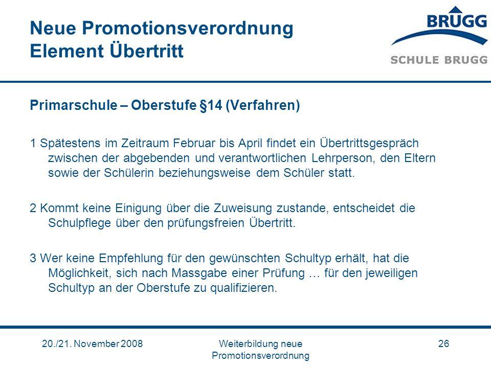 20./21. November 2008Weiterbildung neue Promotionsverordnung 26 Neue Promotionsverordnung Element Übertritt Primarschule – Oberstufe §14 (Verfahren) 1