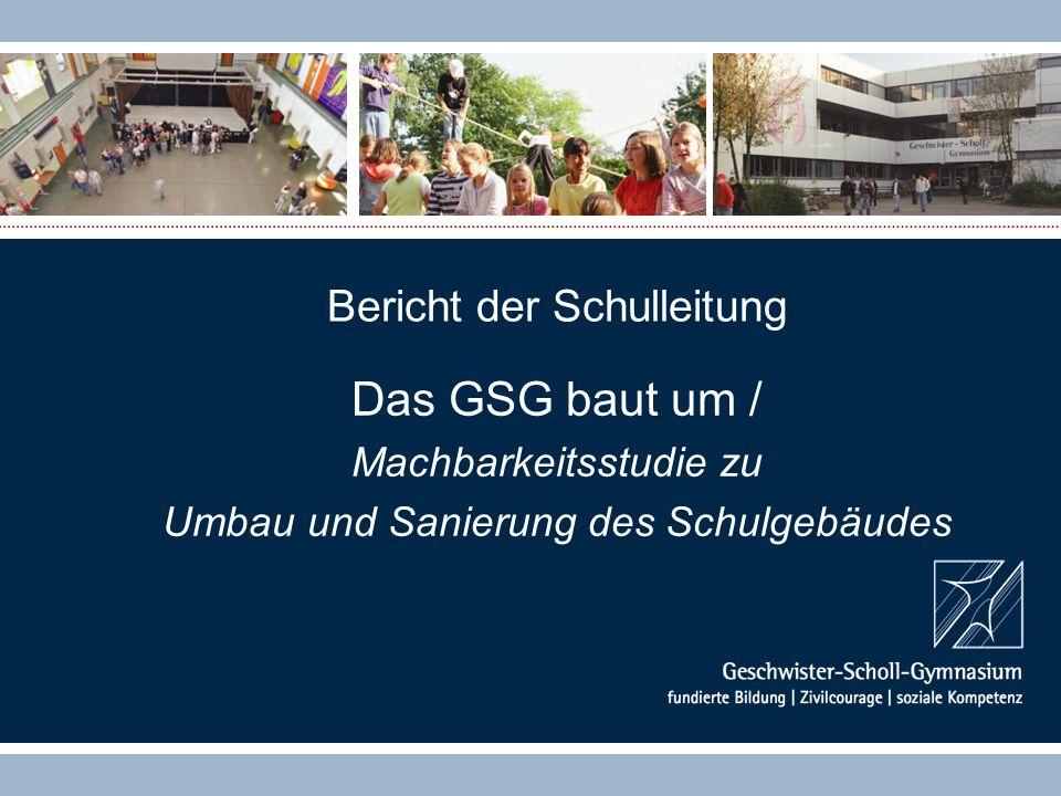 Bericht der Schulleitung Das GSG baut um / Machbarkeitsstudie zu Umbau und Sanierung des Schulgebäudes