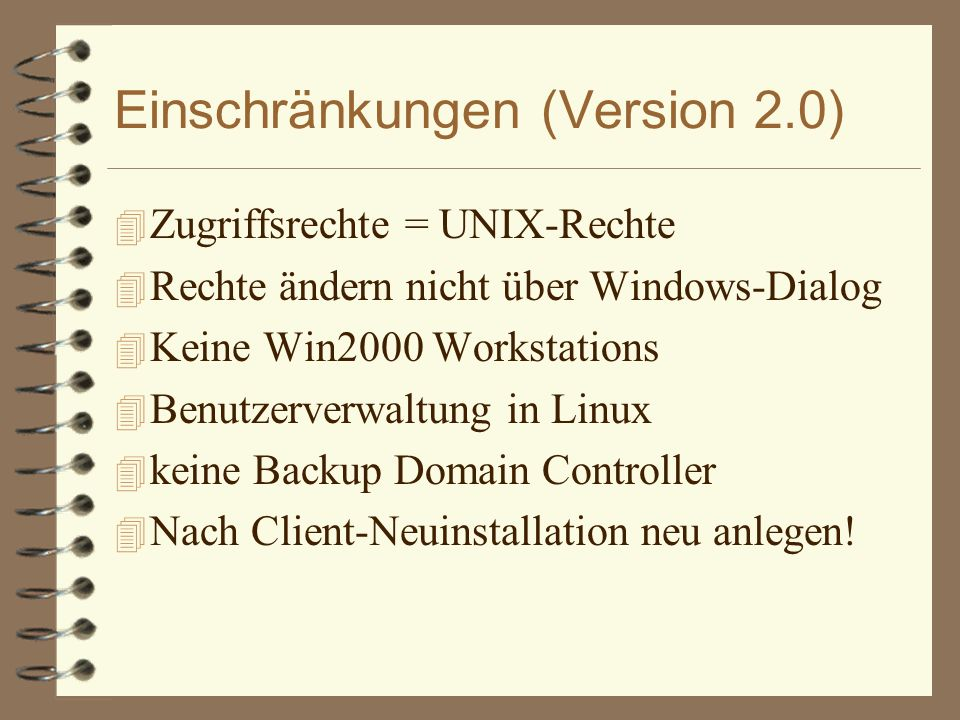 Einschränkungen (Version 2.0) 4 Zugriffsrechte = UNIX-Rechte 4 Rechte ändern nicht über Windows-Dialog 4 Keine Win2000 Workstations 4 Benutzerverwaltung in Linux 4 keine Backup Domain Controller 4 Nach Client-Neuinstallation neu anlegen!