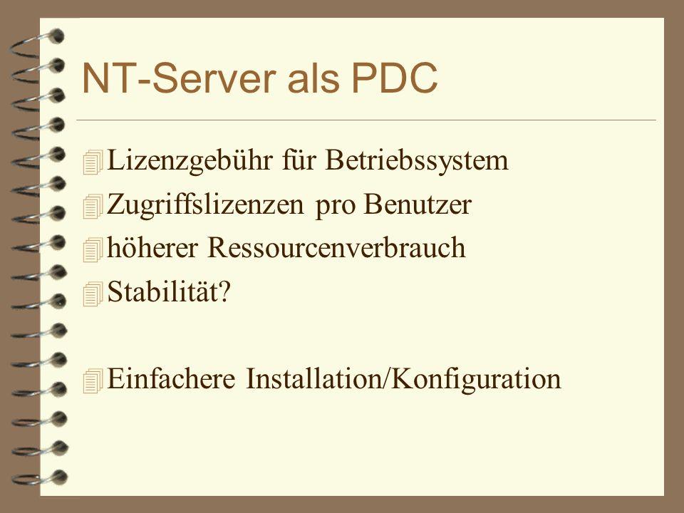 NT-Server als PDC 4 Lizenzgebühr für Betriebssystem 4 Zugriffslizenzen pro Benutzer 4 höherer Ressourcenverbrauch 4 Stabilität? 4 Einfachere Installat