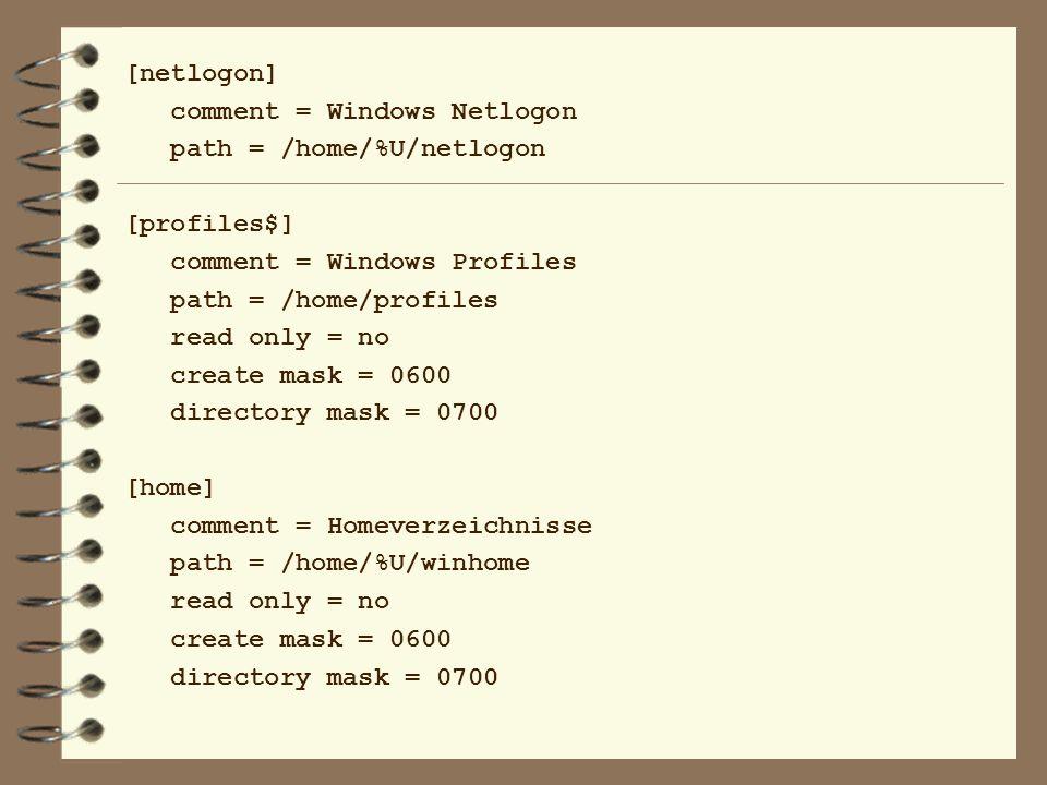 [netlogon] comment = Windows Netlogon path = /home/%U/netlogon [profiles$] comment = Windows Profiles path = /home/profiles read only = no create mask = 0600 directory mask = 0700 [home] comment = Homeverzeichnisse path = /home/%U/winhome read only = no create mask = 0600 directory mask = 0700