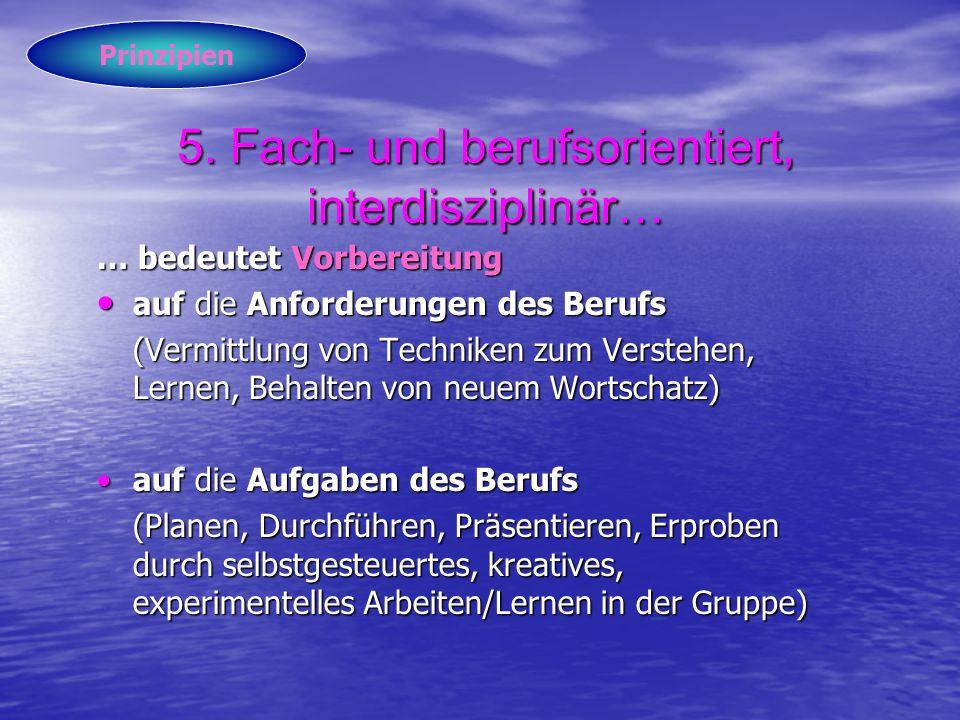 5. Fach- und berufsorientiert, interdisziplinär… … bedeutet Vorbereitung auf die Anforderungen des Berufs auf die Anforderungen des Berufs (Vermittlun