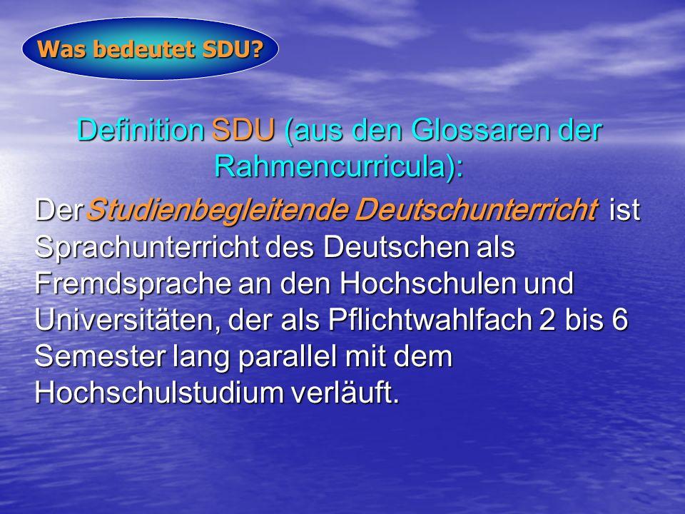 Definition SDU (aus den Glossaren der Rahmencurricula): DerStudienbegleitende Deutschunterricht ist Sprachunterricht des Deutschen als Fremdsprache an den Hochschulen und Universitäten, der als Pflichtwahlfach 2 bis 6 Semester lang parallel mit dem Hochschulstudium verläuft.