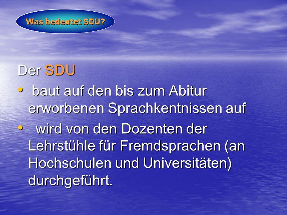 Der SDU baut auf den bis zum Abitur erworbenen Sprachkentnissen auf baut auf den bis zum Abitur erworbenen Sprachkentnissen auf wird von den Dozenten der Lehrstühle für Fremdsprachen (an Hochschulen und Universitäten) durchgeführt.