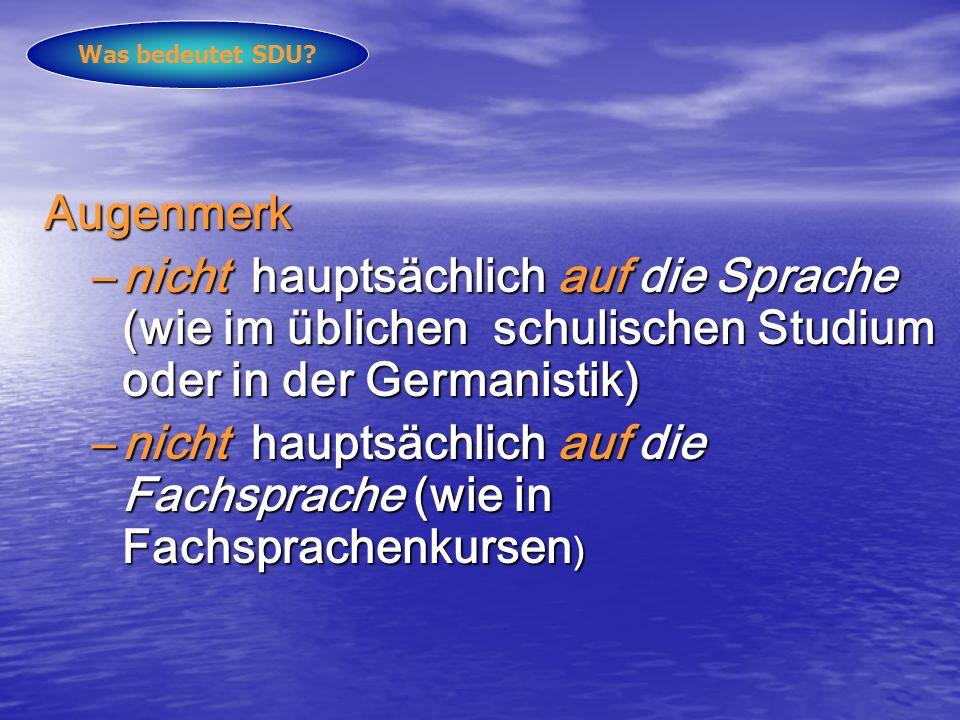 Augenmerk –nicht hauptsächlich auf die Sprache (wie im üblichen schulischen Studium oder in der Germanistik) –nicht hauptsächlich auf die Fachsprache (wie in Fachsprachenkursen ) Was bedeutet SDU?