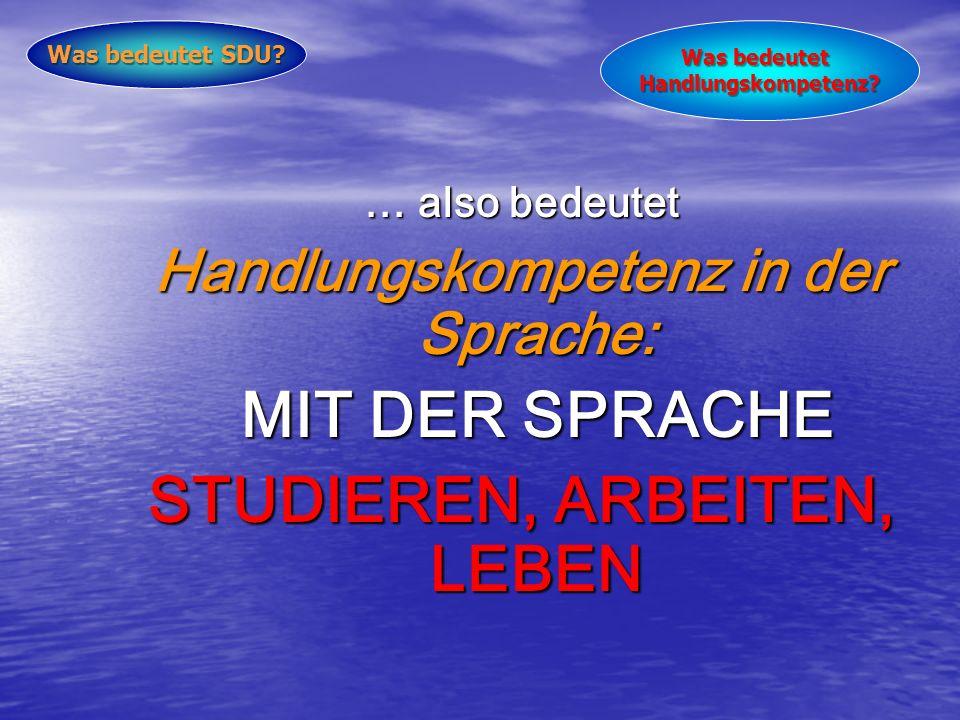 … also bedeutet Handlungskompetenz in der Sprache: MIT DER SPRACHE STUDIEREN, ARBEITEN, LEBEN Was bedeutet SDU.