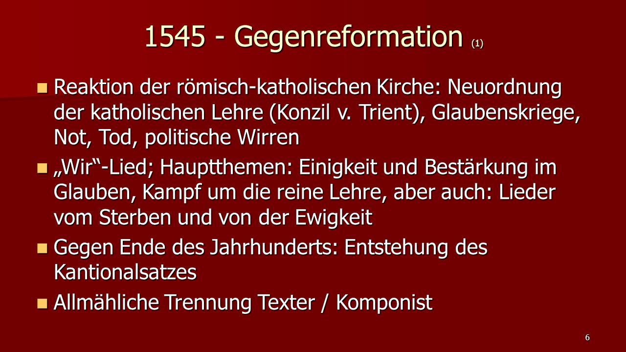 1545 - Gegenreformation (1) Reaktion der römisch-katholischen Kirche: Neuordnung der katholischen Lehre (Konzil v. Trient), Glaubenskriege, Not, Tod,