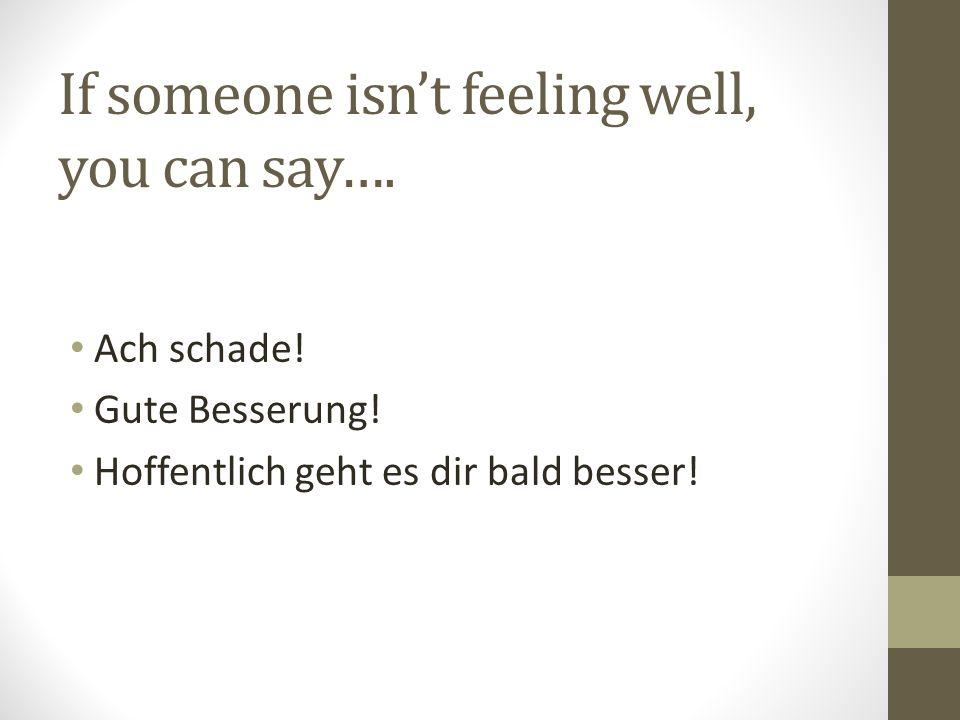 If someone isn't feeling well, you can say…. Ach schade! Gute Besserung! Hoffentlich geht es dir bald besser!