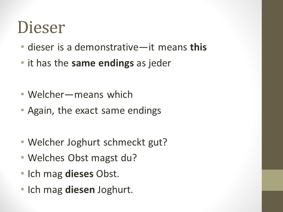 Dieser dieser is a demonstrative—it means this it has the same endings as jeder Welcher—means which Again, the exact same endings Welcher Joghurt schm