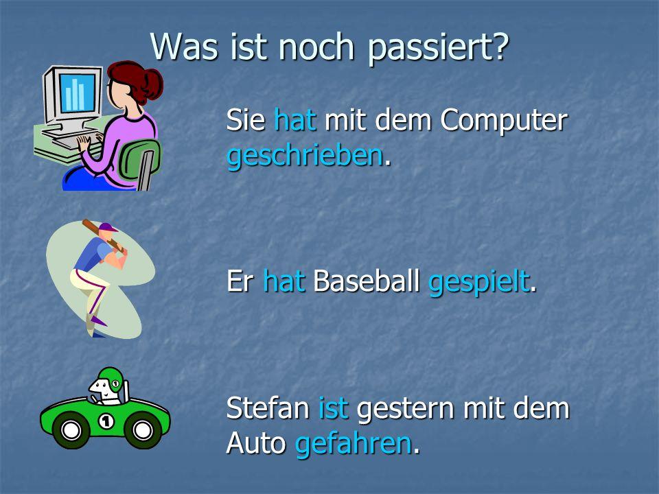 Was ist noch passiert? Sie hat mit dem Computer geschrieben. Er hat Baseball gespielt. Stefan ist gestern mit dem Auto gefahren.