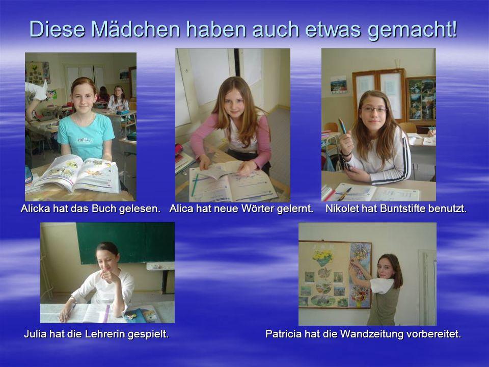 Diese Mädchen haben auch etwas gemacht! Alicka hat das Buch gelesen. Alica hat neue Wörter gelernt. Nikolet hat Buntstifte benutzt. Julia hat die Lehr