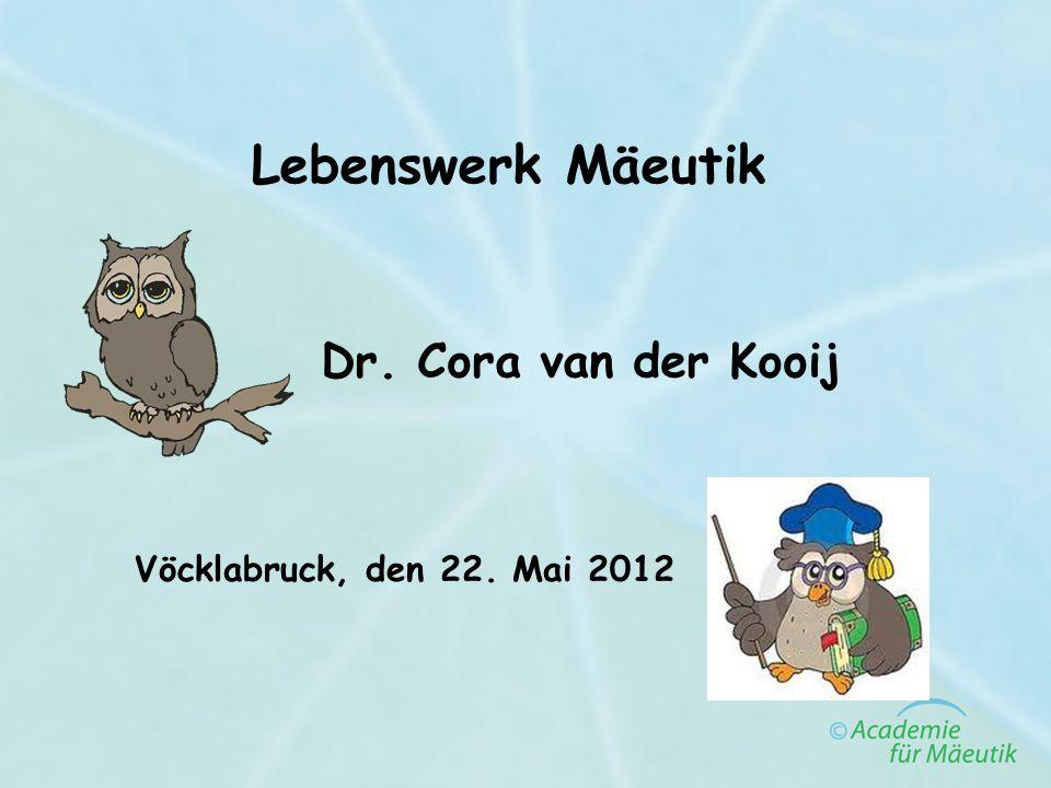 Lebenswerk Mäeutik Vöcklabruck, den 22. Mai 2012 Dr. Cora van der Kooij