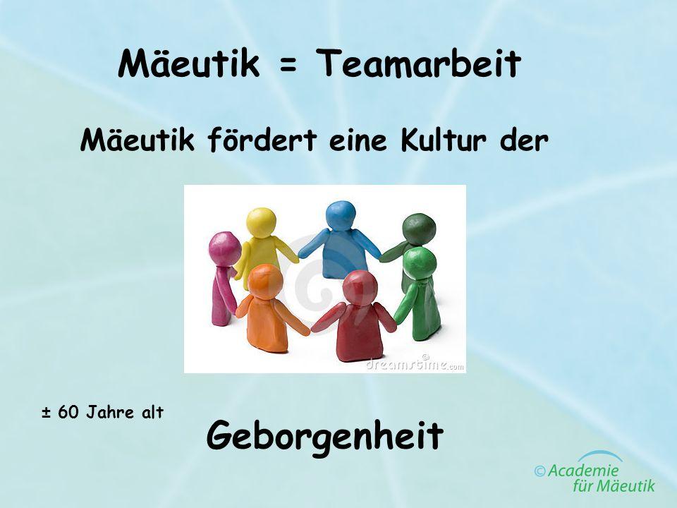 Mäeutik = Teamarbeit Mäeutik fördert eine Kultur der Geborgenheit ± 60 Jahre alt