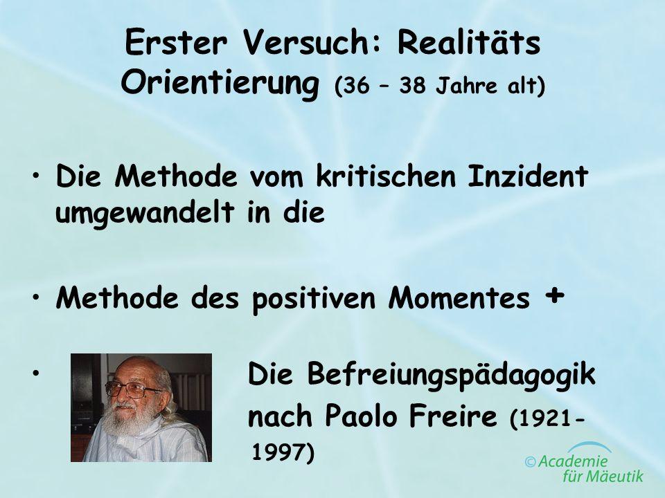 Erster Versuch: Realitäts Orientierung (36 – 38 Jahre alt) Die Methode vom kritischen Inzident umgewandelt in die Methode des positiven Momentes + Die