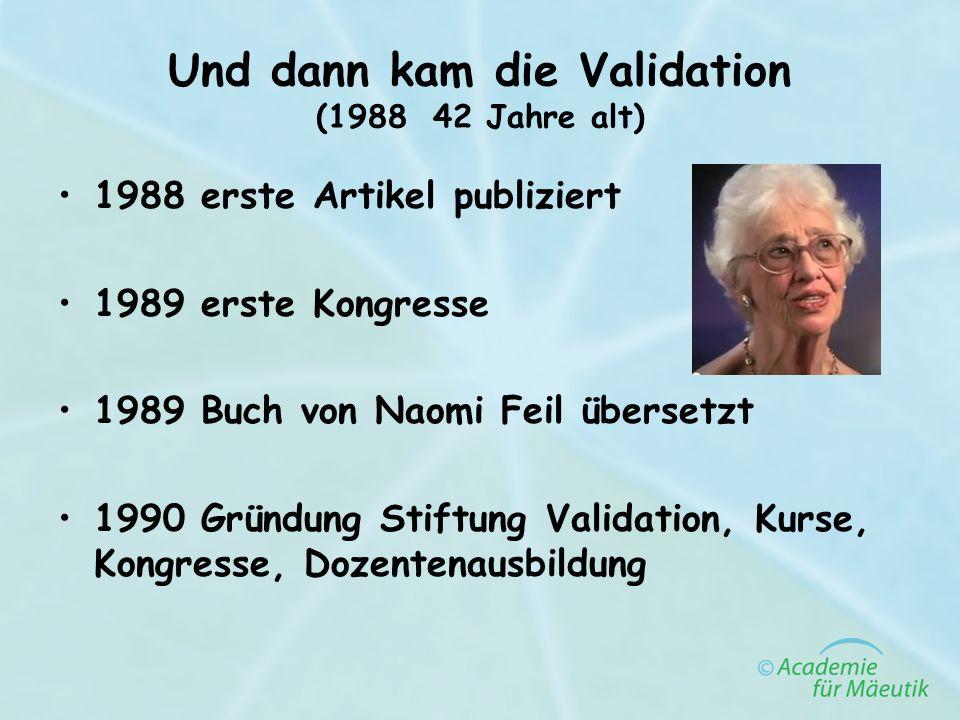 Und dann kam die Validation (1988 42 Jahre alt) 1988 erste Artikel publiziert 1989 erste Kongresse 1989 Buch von Naomi Feil übersetzt 1990 Gründung St