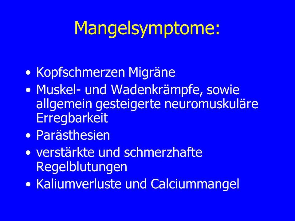 Mangelsymptome: Kopfschmerzen Migräne Muskel- und Wadenkrämpfe, sowie allgemein gesteigerte neuromuskuläre Erregbarkeit Parästhesien verstärkte und sc